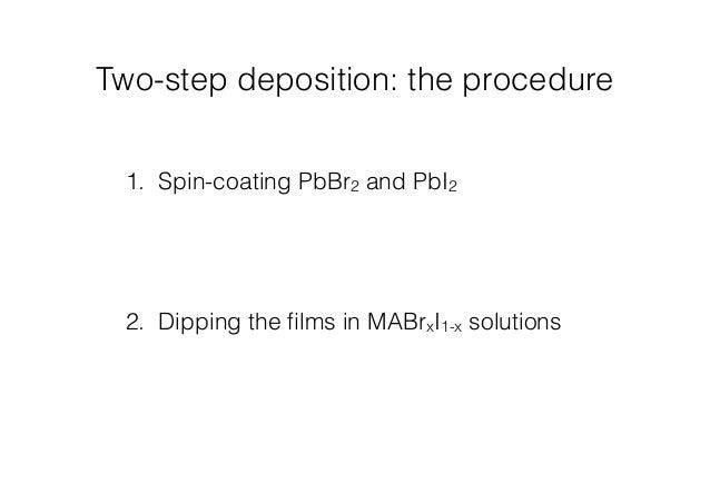 Two-step deposition: the procedure  1. Spin-coating PbBr2 and PbI2  2. Dipping the films in MABrxI1-x solutions
