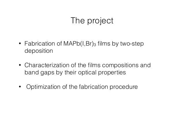 The project  • Fabrication of MAPb(I,Br)3 films by two-step  deposition  • Characterization of the films compositions and ...