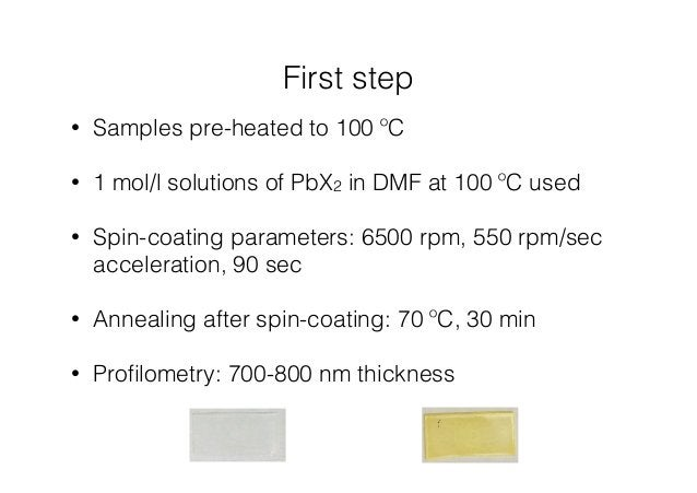 First step  • Samples pre-heated to 100 ºC  • 1 mol/l solutions of PbX2 in DMF at 100 ºC used  • Spin-coating parameters: ...