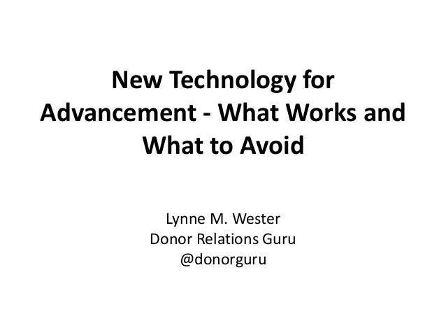 New Technology for Advancement - What Works and What to Avoid Lynne M. Wester Donor Relations Guru @donorguru