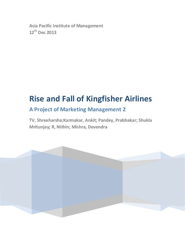 Asia Pacific Institute of Management 12th Dec 2013  Rise and Fall of Kingfisher Airlines A Project of Marketing Management...