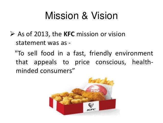 kfc mission vision The kfc company mission statement, which is part of its mission andvision publications, says kfc aims for a fast and friendlyenvironment which appeals to their consumers share to: answered.