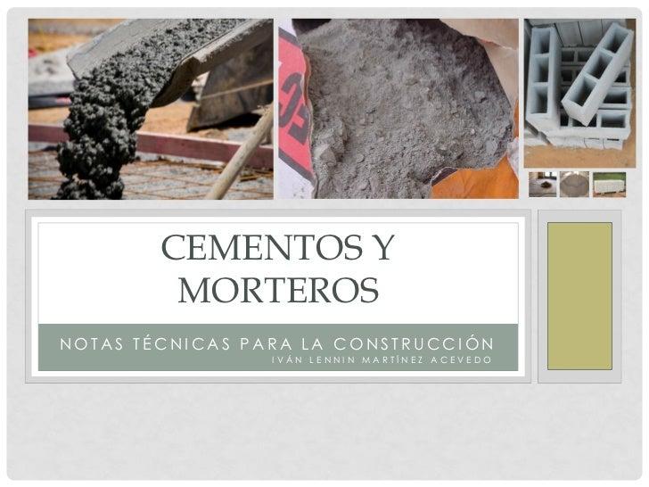 CEMENTOS Y         MORTEROSNOTAS TÉCNICAS PARA LA CONSTRUCCIÓN                 IVÁN LENNIN MARTÍNEZ ACEVEDO