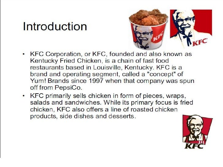 kfc presentation The kfc mission or vision statement is as follows: to sell food in a fast, friendly environment that appeals to price conscious, health-minded consumers kfc's major competitors include wendy's, subway, mcdonald's, and burger king kfc, which is short for kentucky fried chicken, is the largest.