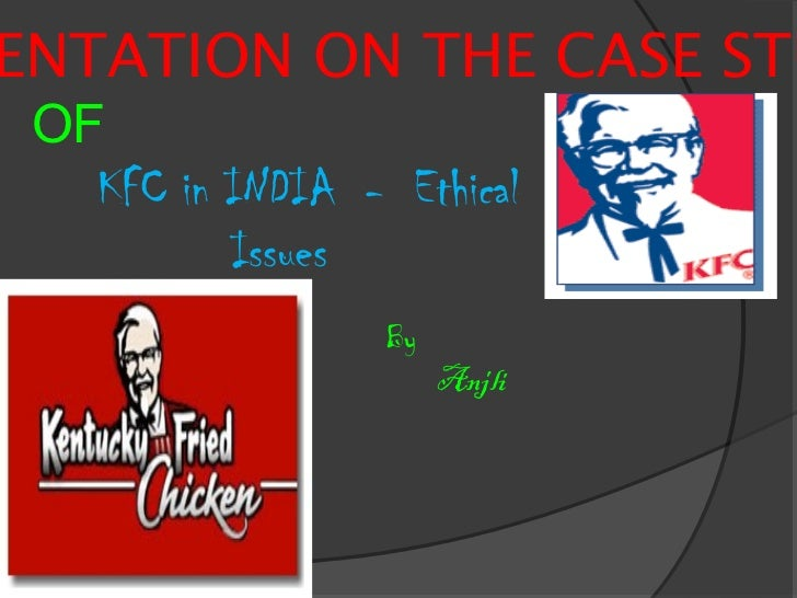 ENTATION ON THE CASE STU OF   KFC in INDIA - Ethical          Issues                  By                       Anjli