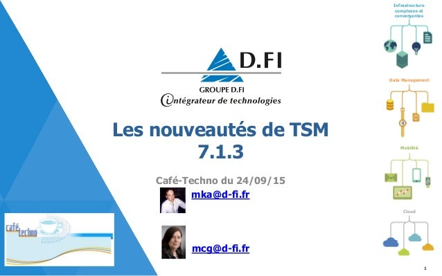 Infrastructure complexes et convergentes Mobilité Cloud Data Management Les nouveautés de TSM 7.1.3 Café-Techno du 24/09/1...