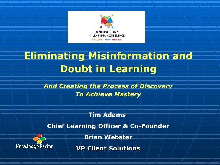 Eliminating Misinformation and Doubt in Learning And Creating the Process of Discovery To Achieve Mastery Tim Adams  Chief...