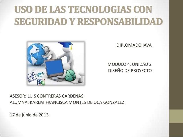 USO DE LAS TECNOLOGIAS CONSEGURIDAD Y RESPONSABILIDADDIPLOMADO IAVAMODULO 4, UNIDAD 2DISEÑO DE PROYECTOASESOR: LUIS CONTRE...