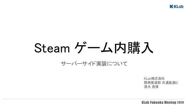 Steam ゲーム内購入 サーバーサイド実装について   KLab株式会社 開発推進部 共通基盤G 清水 貴博