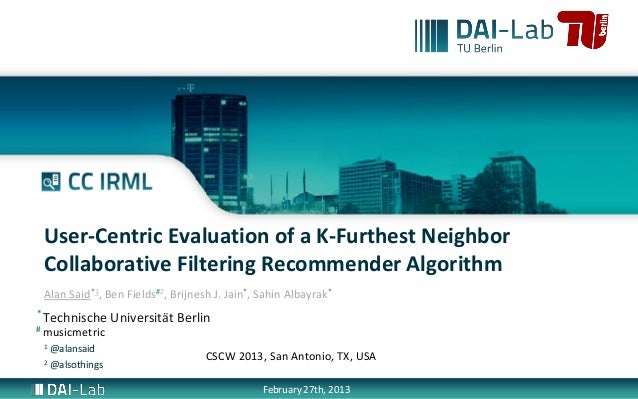 User-Centric Evaluation of a K-Furthest Neighbor    Collaborative Filtering Recommender Algorithm    Alan Said*1, Ben Fiel...
