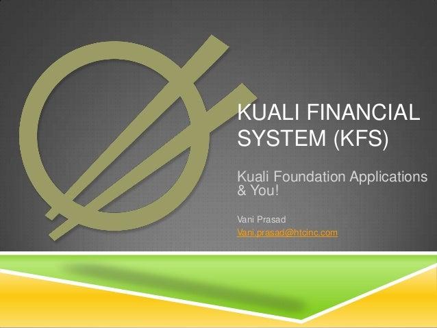 KUALI FINANCIAL SYSTEM (KFS) Kuali Foundation Applications & You! Vani Prasad Vani.prasad@htcinc.com