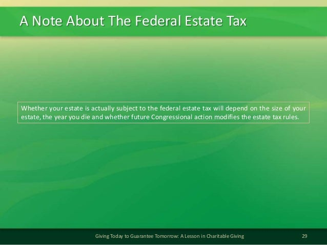A Note About The Federal Estate Tax29Giving Today to Guarantee Tomorrow: A Lesson in Charitable GivingWhether your estate ...