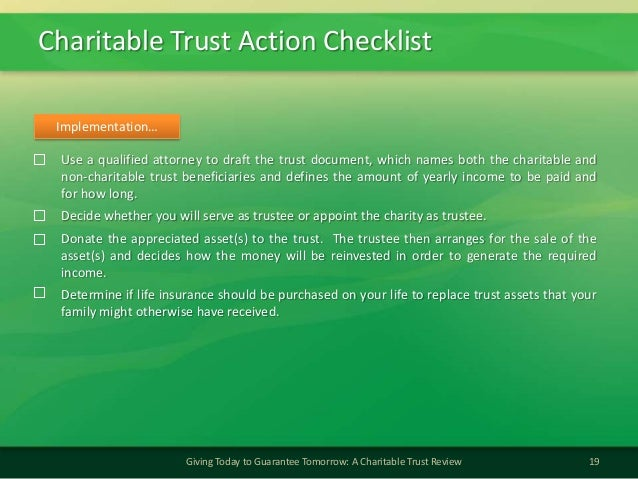 Charitable Trust Action Checklist19Giving Today to Guarantee Tomorrow: A Charitable Trust ReviewUse a qualified attorney t...