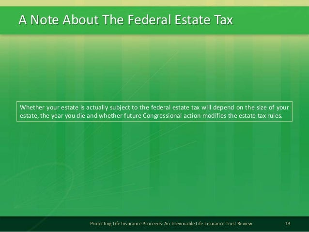 A Note About The Federal Estate Tax13Protecting Life Insurance Proceeds: An Irrevocable Life Insurance Trust ReviewWhether...