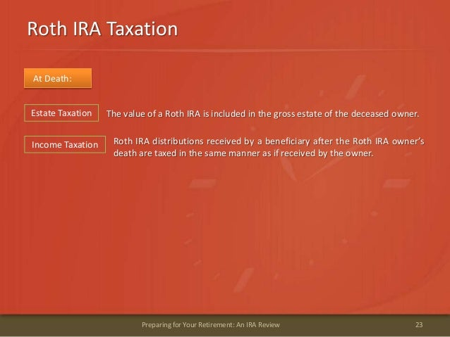 Roth IRA Taxation23Preparing for Your Retirement: An IRA ReviewAt Death:The value of a Roth IRA is included in the gross e...