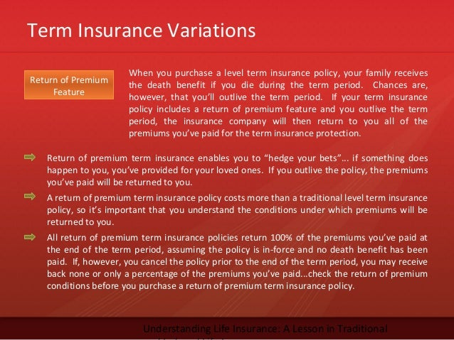 Term Insurance VariationsUnderstanding Life Insurance: A Lesson in TraditionalReturn of PremiumFeatureWhen you purchase a ...