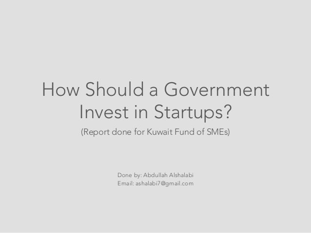 How Should a Government   Invest in Startups?   (Report done for Kuwait Fund of SMEs)            Done by: Abdullah Alshala...