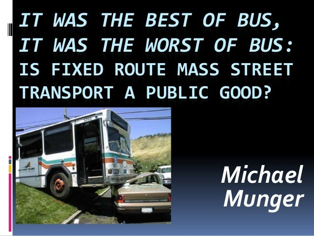 IT WAS THE BEST OF BUS, IT WAS THE WORST OF BUS: IS FIXED ROUTE MASS STREET TRANSPORT A PUBLIC GOOD? Michael Munger