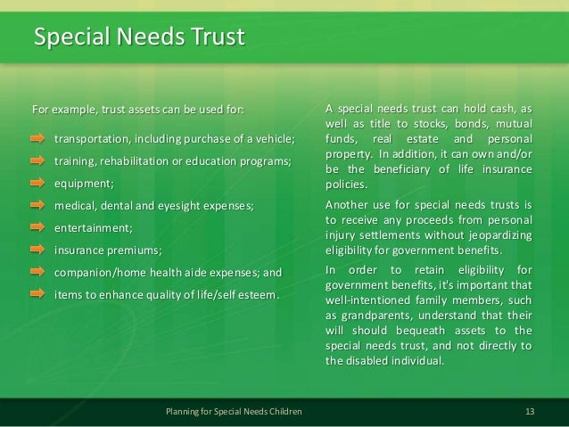Special Needs Trust13Planning for Special Needs ChildrenFor example, trust assets can be used for:transportation, includin...