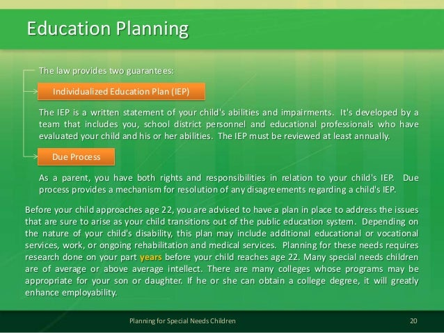 Education Planning20Planning for Special Needs ChildrenThe IEP is a written statement of your childs abilities and impairm...