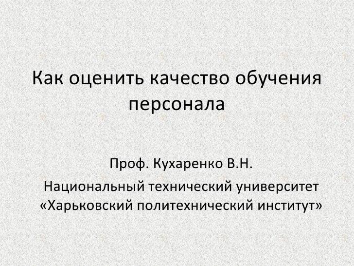 Как оценить качество обучения         персонала         Проф. Кухаренко В.Н.Национальный технический университет«Харьковск...