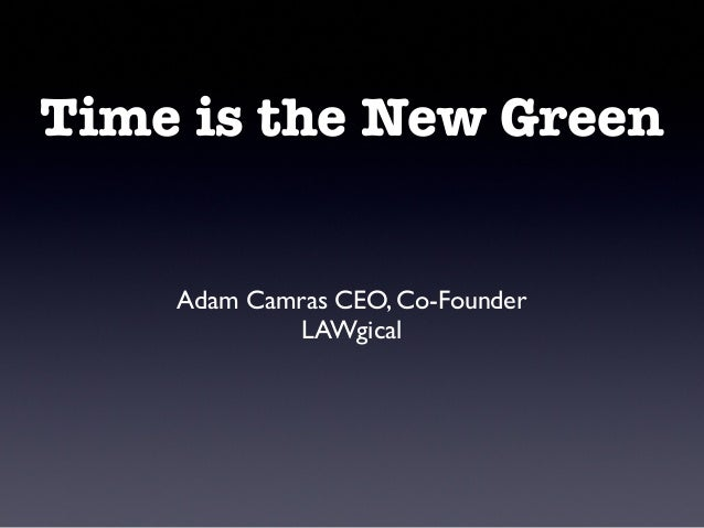 Time is the New Green Adam Camras CEO, Co-Founder LAWgical