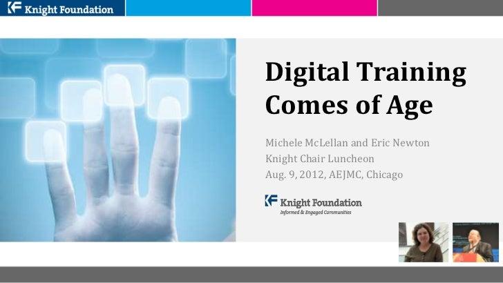 Digital TrainingComes of AgeMichele McLellan and Eric NewtonKnight Chair LuncheonAug. 9, 2012, AEJMC, Chicago