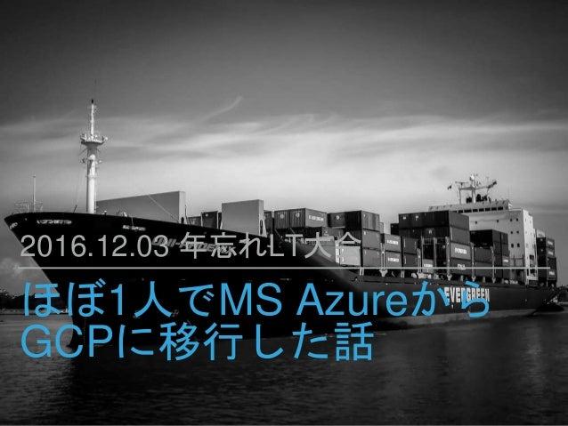 ほぼ1人でMS Azureから GCPに移行した話 2016.12.03 年忘れLT大会
