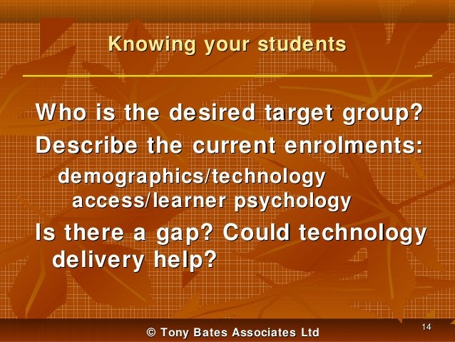 Knowing your students  Who is the desired target group? Describe the current enrolments: demographics/technology access/le...