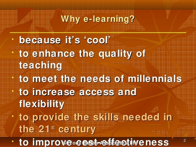 Why e-learning? • •  • •  •  •  because it's 'cool' to enhance the quality of teaching to meet the needs of millennials to...