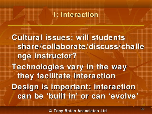 I: Interaction  Cultural issues: will students share/collaborate/discuss/challe nge instructor? Technologies vary in the w...