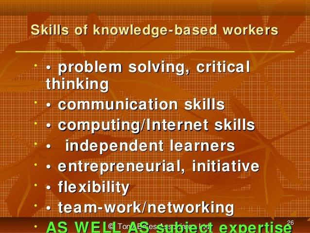 Skills of knowledge-based workers •  • • • • • • •  • problem solving, critical thinking • communication skills • computin...