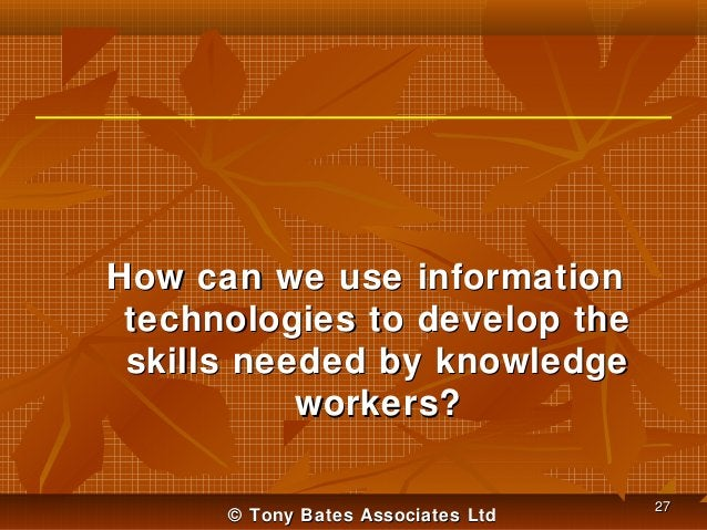 How can we use information technologies to develop the skills needed by knowledge workers? © Tony Bates Associates Ltd  27
