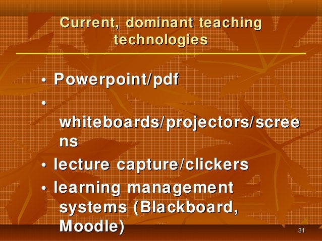 Current, dominant teaching technologies  • Powerpoint/pdf • whiteboards/projectors/scree ns • lecture capture/clickers • l...