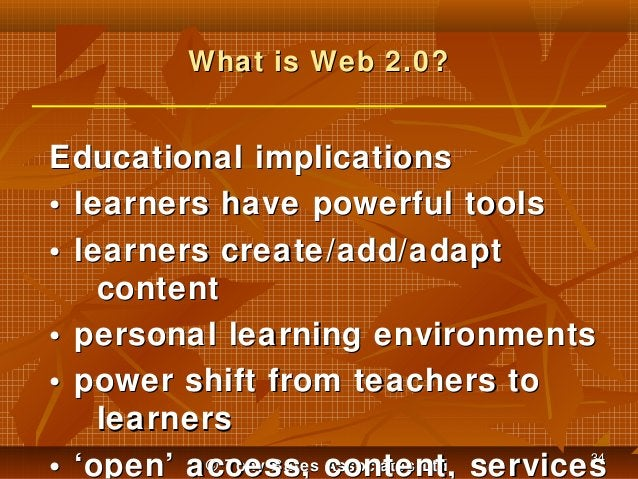 What is Web 2.0?  Educational implications • learners have powerful tools • learners create/add/adapt content • personal l...