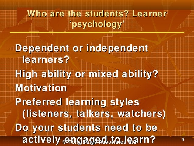 Who are the students? Learner 'psychology'  Dependent or independent learners? High ability or mixed ability? Motivation P...