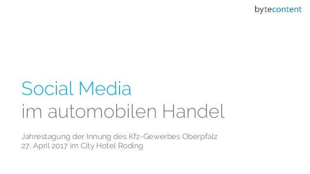Social Media im automobilen Handel Jahrestagung der Innung des Kfz-Gewerbes Oberpfalz 27. April 2017 im City Hotel Roding