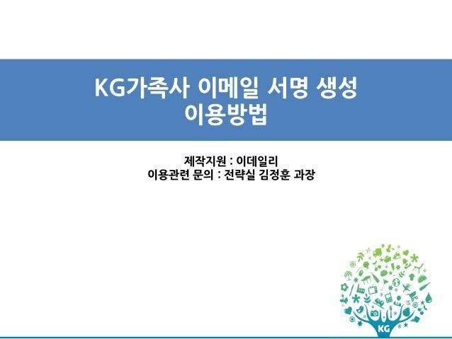 KG가족사 이메일 서명 생성     이용방법      제작지원 : 이데일리   이용관련 문의 : 전략실 김정훈 과장