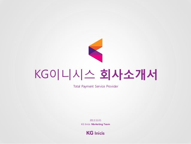 KG이니시스 회사소개서 Total Payment Service Provider  2013.11.01 KG Inicis Marketing Team