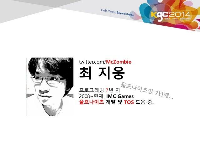 twitter.com/McZombie  최 지웅  프로그래밍 7년 차  2008~현재. IMC Games  울프나이츠 개발 및 TOS 도움 중.