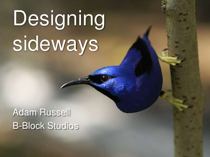 Designing sideways<br />Adam Russell<br />B-Block Studios<br />