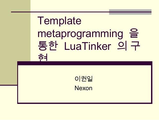 Template metaprogramming 을 통한 LuaTinker 의 구 현 이권일 Nexon