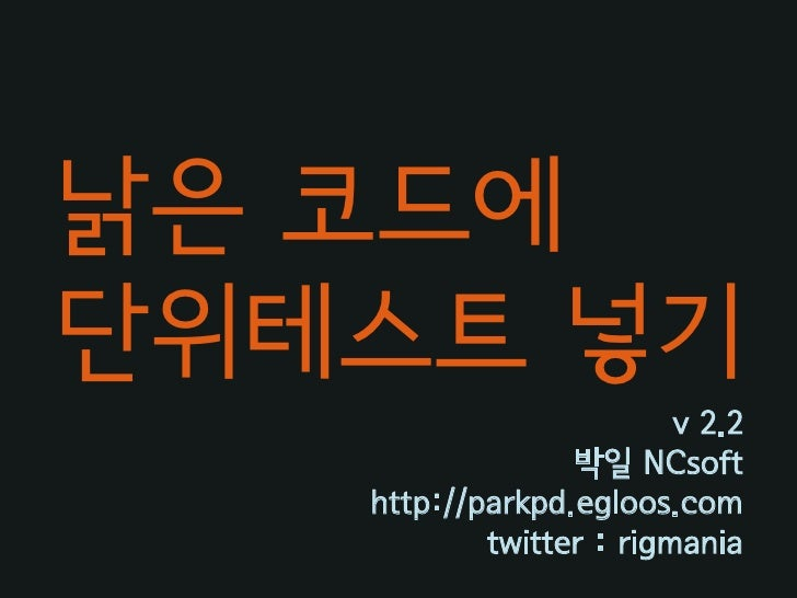 낡은 코드에 단위테스트 넣기                          v 2.2                  박읷 NCsoft    http://parkpd.egloos.com            twitter :...