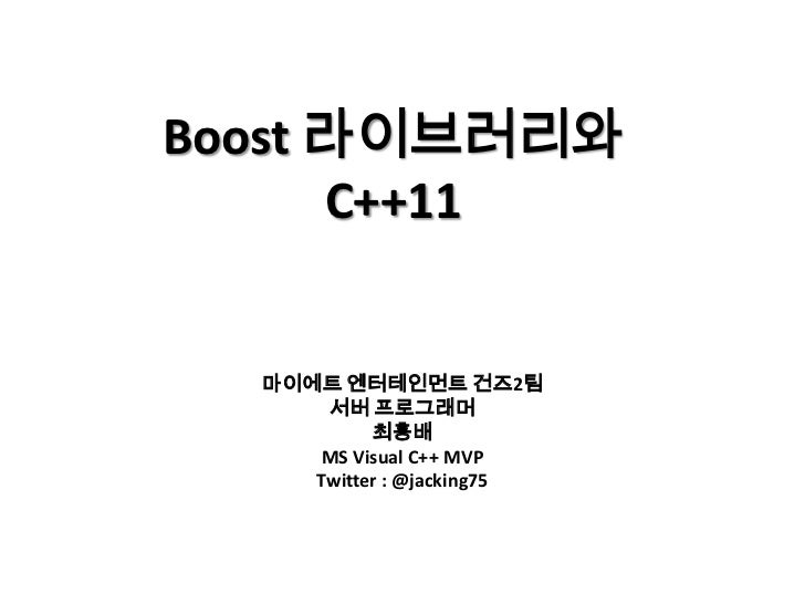 Boost 라이브러리와      C++11  마이에트 엔터테인먼트 건즈2팀      서버 프로그래머           최흥배     MS Visual C++ MVP     Twitter : @jacking75