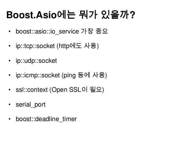 Boost.Asio의 가치(서버 프로그래머)• 서버 프로그래머의 능력과 경험에 따라 다름• 경험이 적거나 신뢰 있는 네트웍 라이브러리 구축을 원할  때는 추천• 멀티 플랫폼용 네트웍 라이브러리를 원할 때도 추천• 이미 ...