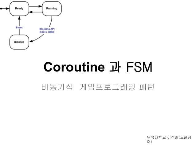 Coroutine 과 FSM비동기식 게임프로그래밍 패턴              우석대학교 이석준(도플광              어)