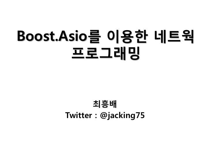 Boost.Asio를 이용한 네트웍       프로그래밍            최흥배     Twitter : @jacking75