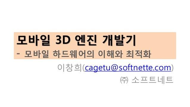 모바일 3D 엔진 개발기 - 모바일 하드웨어의 이해와 최적화 이창희(cagetu@softnette.com) ㈜ 소프트네트