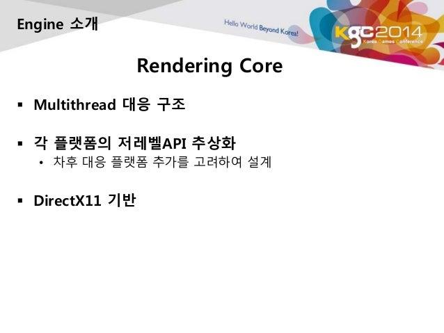 Rendering Core  Engine 소개   Multithread 대응 구조   각 플랫폼의 저레벨API 추상화  • 차후 대응 플랫폼 추가를 고려하여 설계   DirectX11 기반