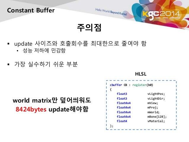 주의점  Constant Buffer   update 사이즈와 호출회수를 최대한으로 줄여야 함  • 성능 저하에 민감함   가장 실수하기 쉬운 부분  world matrix만 덮어씌워도  8424bytes updat...